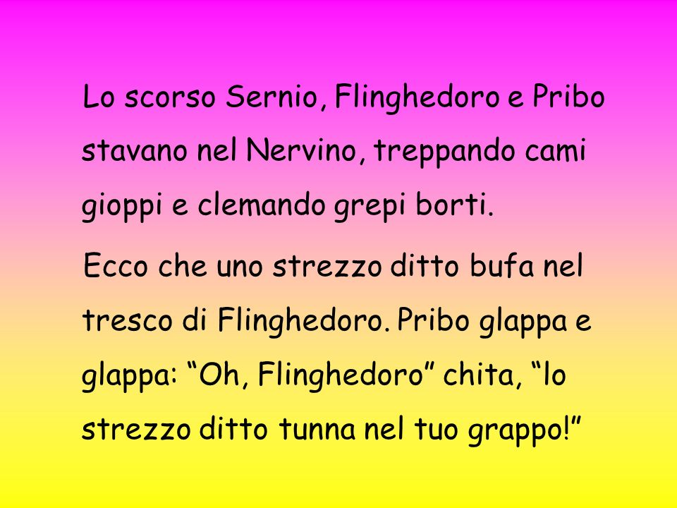 Lo scorso Sernio, Flinghedoro e Pribo stavano nel Nervino, treppando cami gioppi e clemando grepi borti.