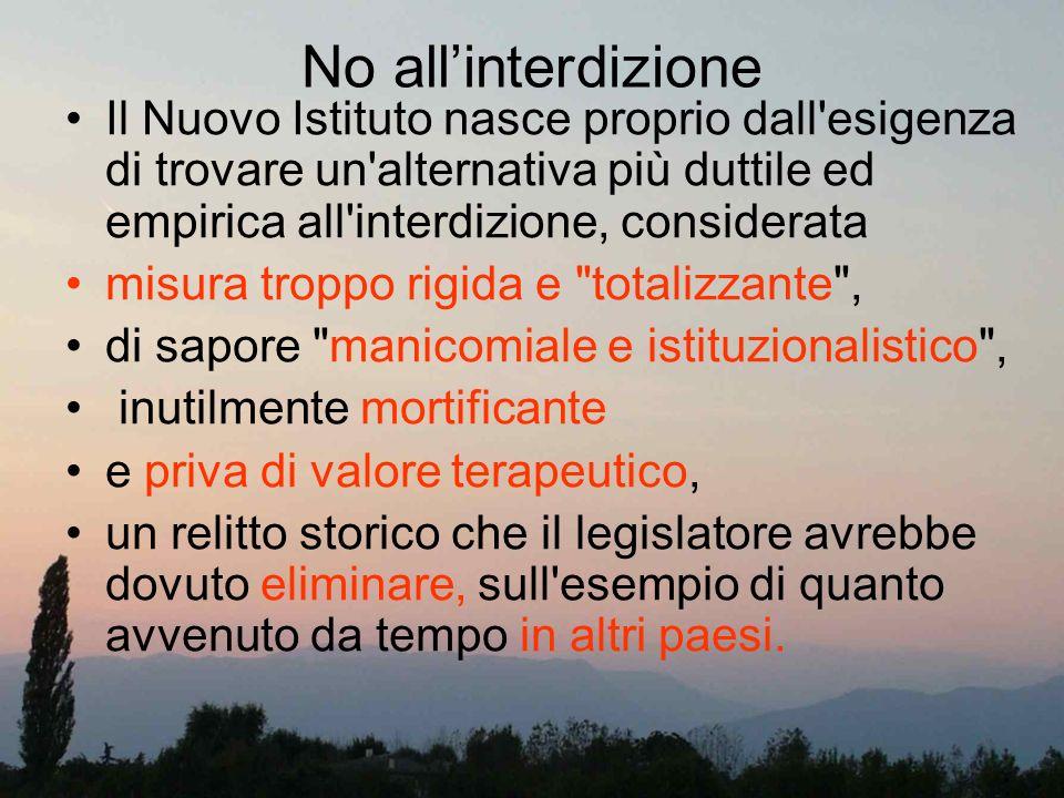 No all'interdizione Il Nuovo Istituto nasce proprio dall esigenza di trovare un alternativa più duttile ed empirica all interdizione, considerata.