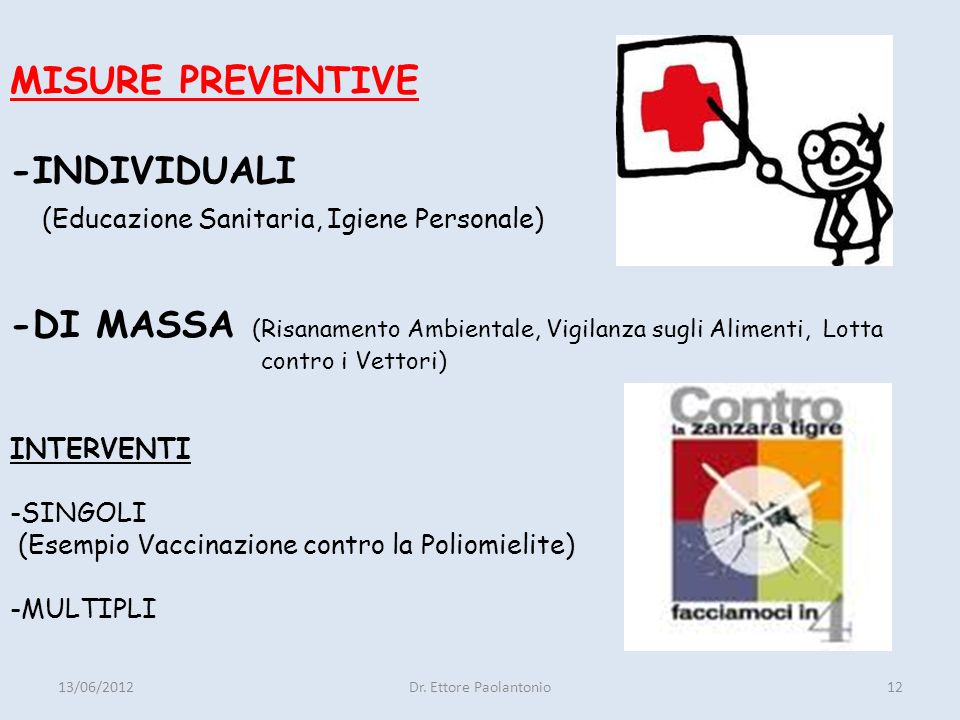 MISURE PREVENTIVE -INDIVIDUALI (Educazione Sanitaria, Igiene Personale) -DI MASSA (Risanamento Ambientale, Vigilanza sugli Alimenti, Lotta contro i Vettori) INTERVENTI -SINGOLI (Esempio Vaccinazione contro la Poliomielite) -MULTIPLI