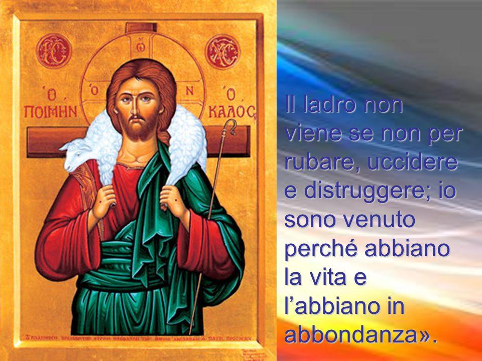 Il ladro non viene se non per rubare, uccidere e distruggere; io sono venuto perché abbiano la vita e l'abbiano in abbondanza».