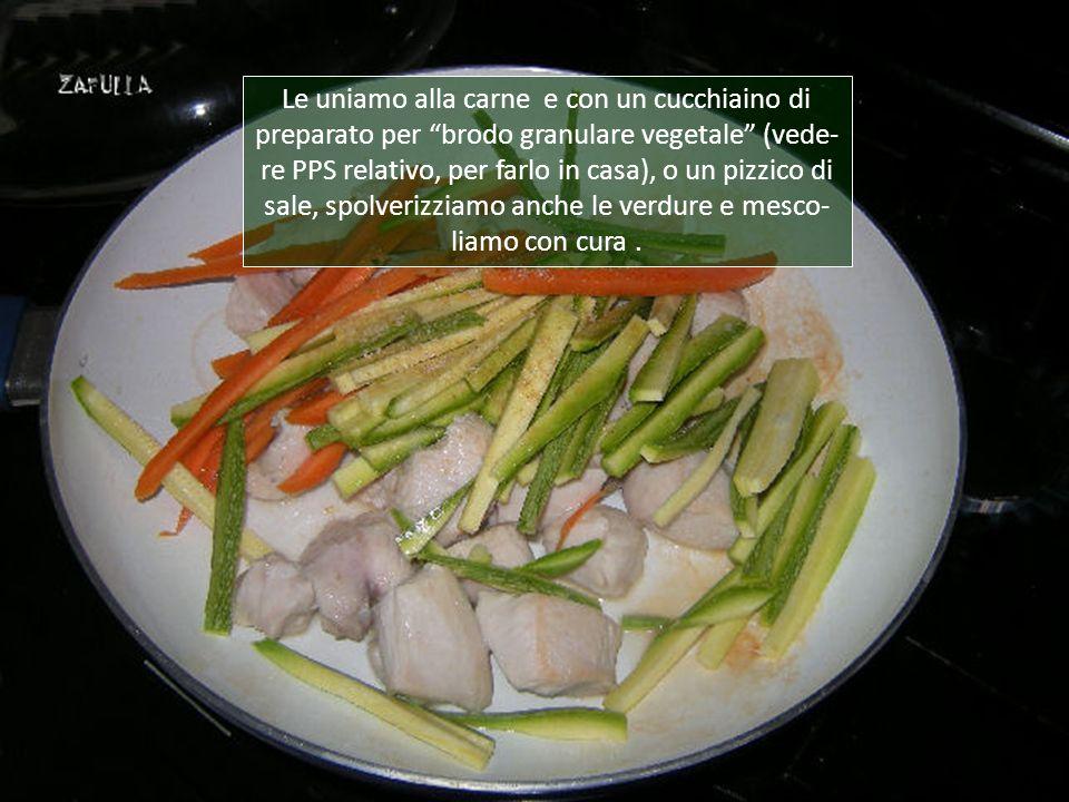 Le uniamo alla carne e con un cucchiaino di preparato per brodo granulare vegetale (vede-re PPS relativo, per farlo in casa), o un pizzico di sale, spolverizziamo anche le verdure e mesco-liamo con cura .