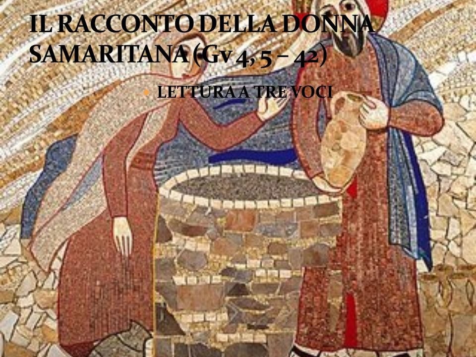 IL RACCONTO DELLA DONNA SAMARITANA (Gv 4, 5 – 42)