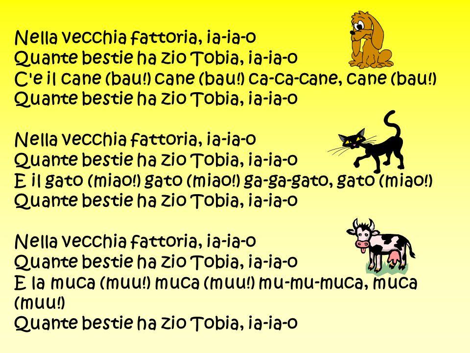 Nella vecchia fattoria, ia-ia-o Quante bestie ha zio Tobia, ia-ia-o C e il cane (bau!) cane (bau!) ca-ca-cane, cane (bau!) Quante bestie ha zio Tobia, ia-ia-o Nella vecchia fattoria, ia-ia-o Quante bestie ha zio Tobia, ia-ia-o E il gato (miao!) gato (miao!) ga-ga-gato, gato (miao!) Quante bestie ha zio Tobia, ia-ia-o Nella vecchia fattoria, ia-ia-o Quante bestie ha zio Tobia, ia-ia-o E la muca (muu!) muca (muu!) mu-mu-muca, muca (muu!) Quante bestie ha zio Tobia, ia-ia-o