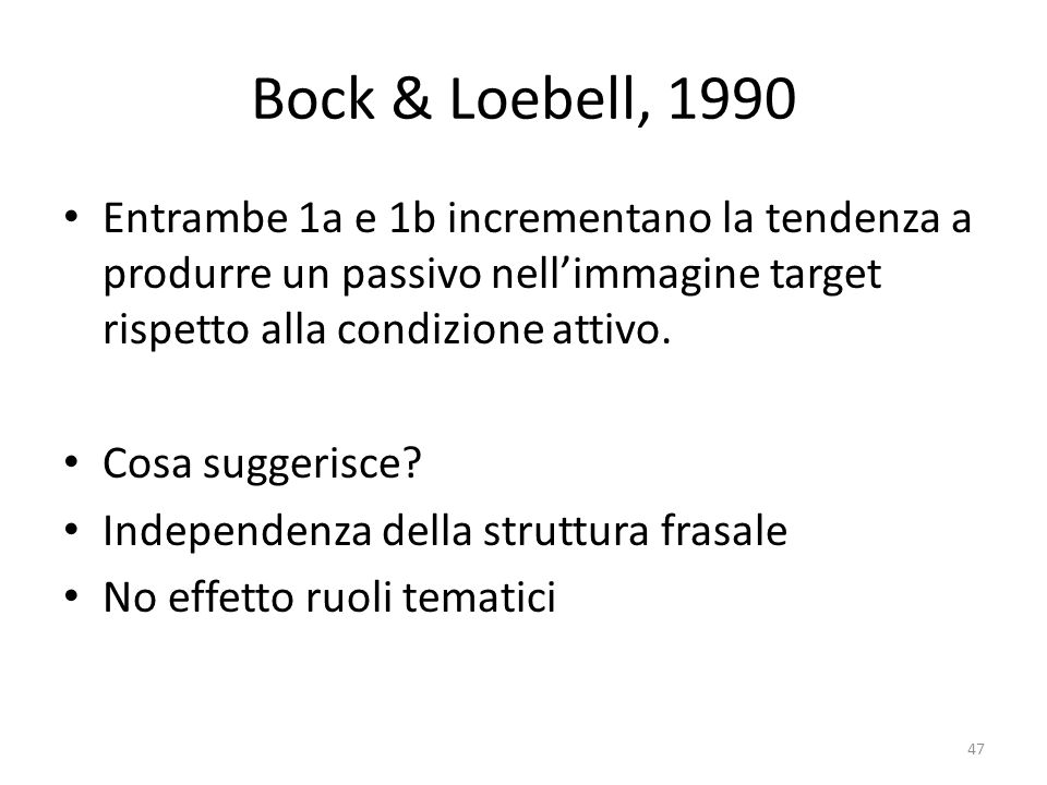 Bock & Loebell, 1990 Entrambe 1a e 1b incrementano la tendenza a produrre un passivo nell'immagine target rispetto alla condizione attivo.