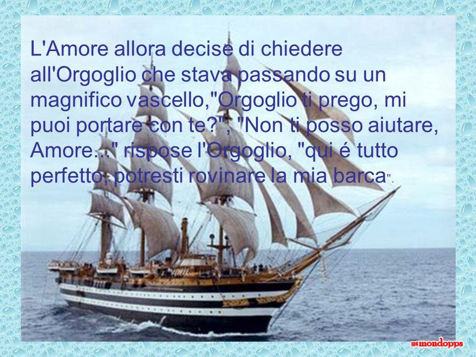 L Amore allora decise di chiedere all Orgoglio che stava passando su un magnifico vascello, Orgoglio ti prego, mi puoi portare con te , Non ti posso aiutare, Amore... rispose l Orgoglio, qui é tutto perfetto, potresti rovinare la mia barca .