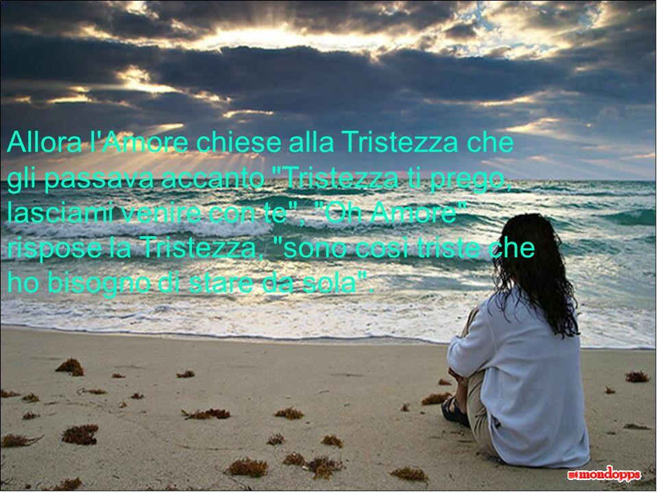 Allora l Amore chiese alla Tristezza che gli passava accanto Tristezza ti prego, lasciami venire con te , Oh Amore rispose la Tristezza, sono così triste che ho bisogno di stare da sola .