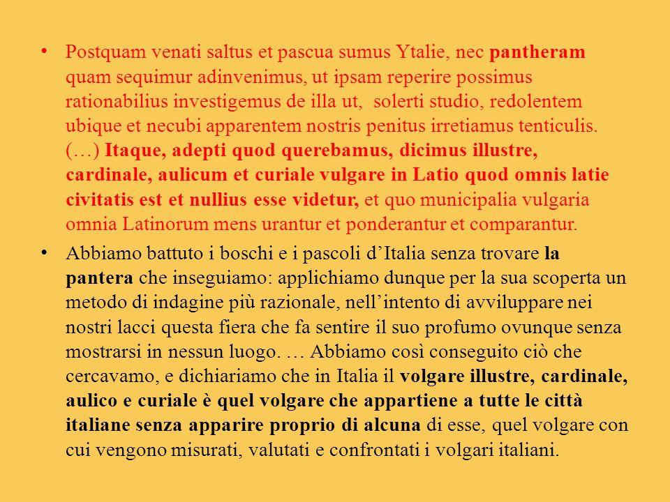 Postquam venati saltus et pascua sumus Ytalie, nec pantheram quam sequimur adinvenimus, ut ipsam reperire possimus rationabilius investigemus de illa ut, solerti studio, redolentem ubique et necubi apparentem nostris penitus irretiamus tenticulis. (…) Itaque, adepti quod querebamus, dicimus illustre, cardinale, aulicum et curiale vulgare in Latio quod omnis latie civitatis est et nullius esse videtur, et quo municipalia vulgaria omnia Latinorum mens urantur et ponderantur et comparantur.