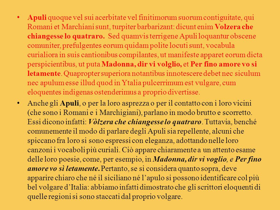 Apuli quoque vel sui acerbitate vel finitimorum suorum contiguitate, qui Romani et Marchiani sunt, turpiter barbarizant: dicunt enim Volzera che chiangesse lo quatraro. Sed quamvis terrigene Apuli loquantur obscene comuniter, prefulgentes eorum quidam polite locuti sunt, vocabula curialiora in suis cantionibus compilantes, ut manifeste apparet eorum dicta perspicientibus, ut puta Madonna, dir vi volglio, et Per fino amore vo si letamente. Quapropter superiora notantibus innotescere debet nec siculum nec apulum esse illud quod in Ytalia pulcerrimum est vulgare, cum eloquentes indigenas ostenderimus a proprio divertisse.