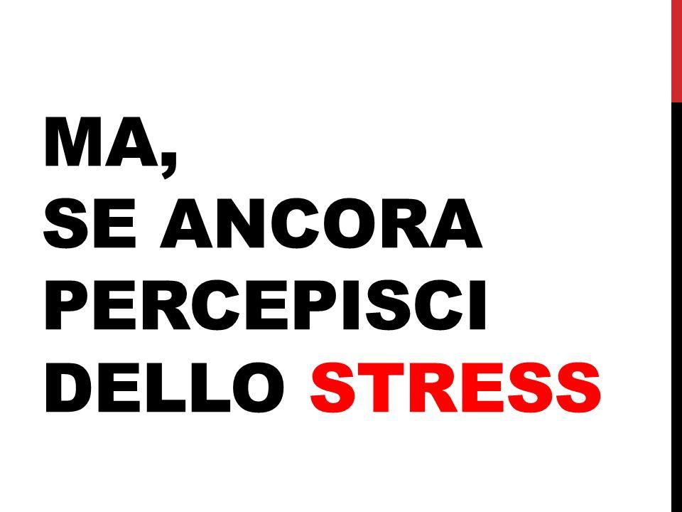 ma, se ancora percepisci dello stress