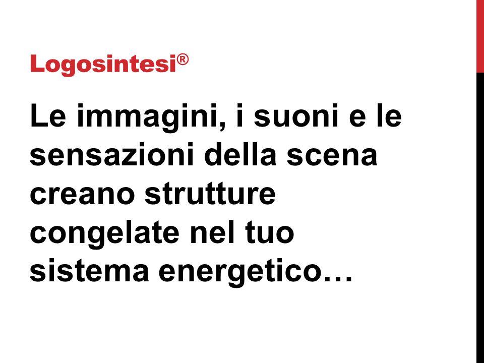Logosintesi® Le immagini, i suoni e le sensazioni della scena creano strutture congelate nel tuo sistema energetico…