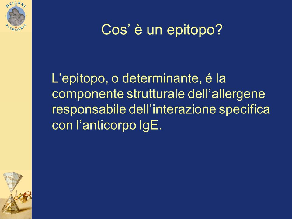 Cos' è un epitopo L'epitopo, o determinante, é la componente strutturale dell'allergene responsabile dell'interazione specifica con l'anticorpo IgE.