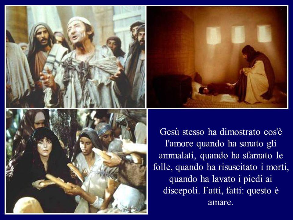 Gesù stesso ha dimostrato cos è l amore quando ha sanato gli ammalati, quando ha sfamato le folle, quando ha risuscitato i morti, quando ha lavato i piedi ai discepoli.