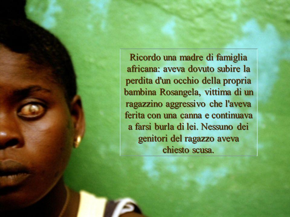 Ricordo una madre di famiglia africana: aveva dovuto subire la perdita d un occhio della propria bambina Rosangela, vittima di un ragazzino aggressivo che l aveva ferita con una canna e continuava a farsi burla di lei.