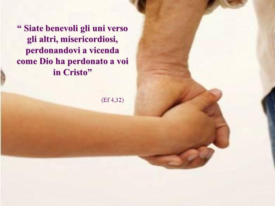 Siate benevoli gli uni verso gli altri, misericordiosi, perdonandovi a vicenda come Dio ha perdonato a voi in Cristo