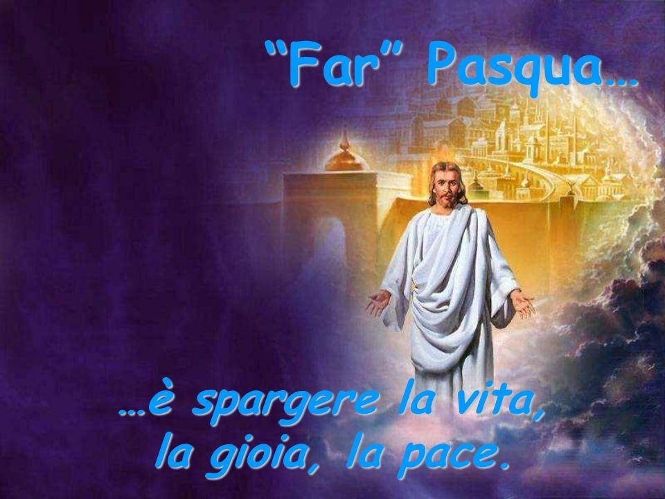 Far Pasqua… …è spargere la vita, la gioia, la pace.