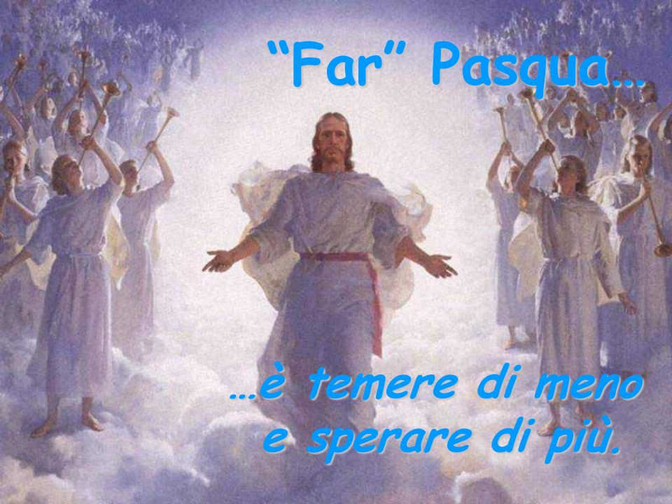 Far Pasqua… …è temere di meno e sperare di più.