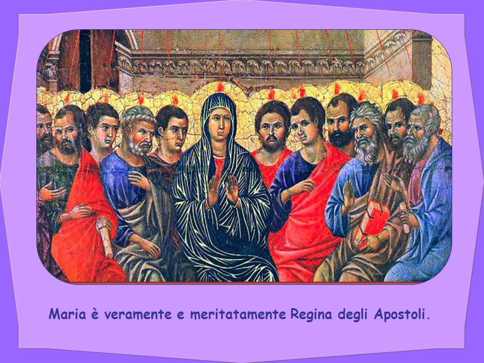 Maria è veramente e meritatamente Regina degli Apostoli.