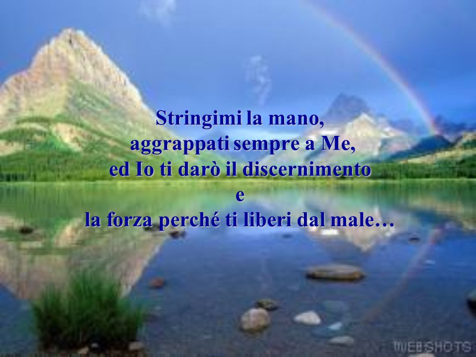 Stringimi la mano, aggrappati sempre a Me, ed Io ti darò il discernimento e la forza perché ti liberi dal male…