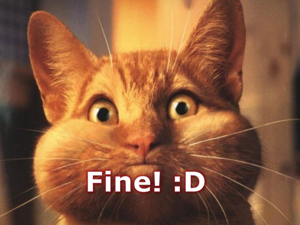Fine! :D