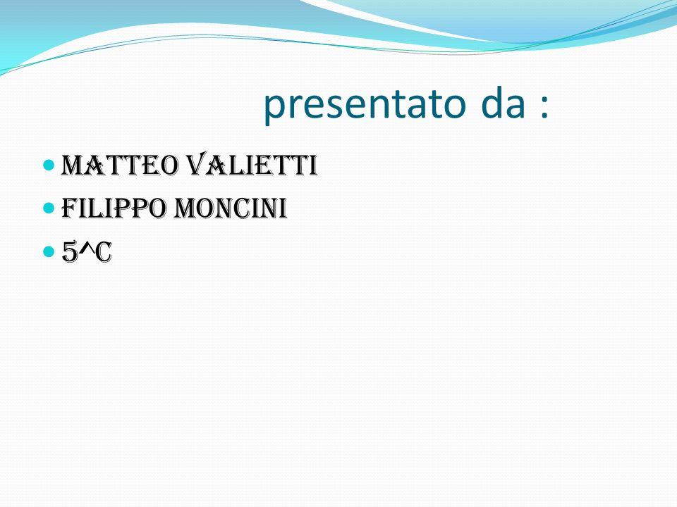 presentato da : Matteo valietti Filippo moncini 5^c