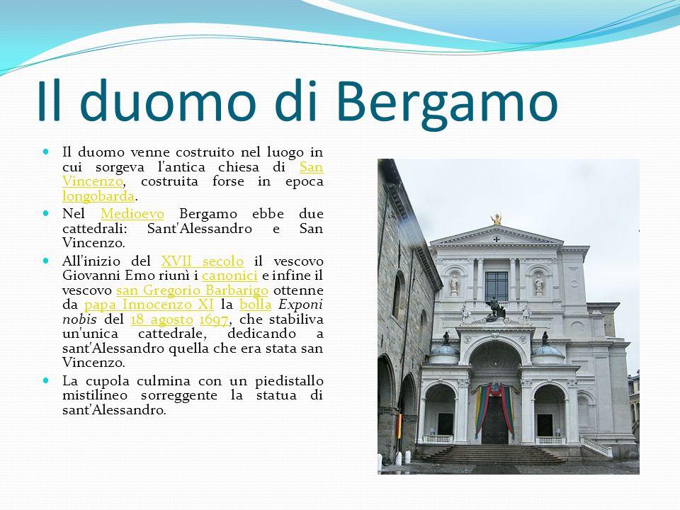 Il duomo di BergamoIl duomo venne costruito nel luogo in cui sorgeva l antica chiesa di San Vincenzo, costruita forse in epoca longobarda.