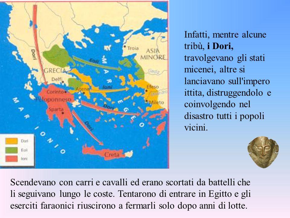 Infatti, mentre alcune tribù, i Dori, travolgevano gli stati micenei, altre si lanciavano sull impero ittita, distruggendolo e coinvolgendo nel disastro tutti i popoli vicini.