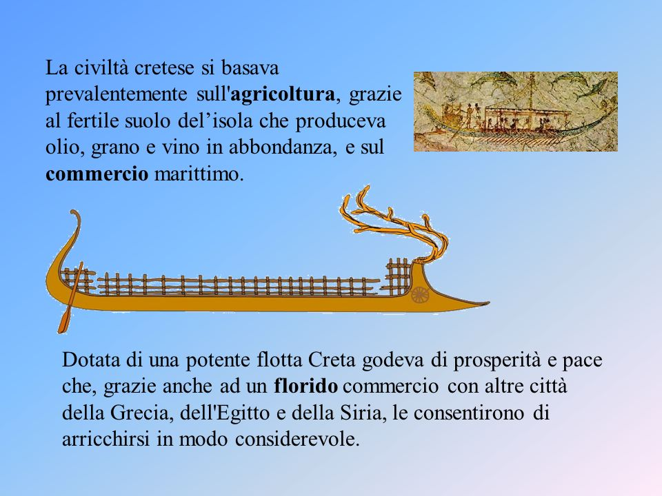 La civiltà cretese si basava prevalentemente sull agricoltura, grazie al fertile suolo del'isola che produceva olio, grano e vino in abbondanza, e sul commercio marittimo.