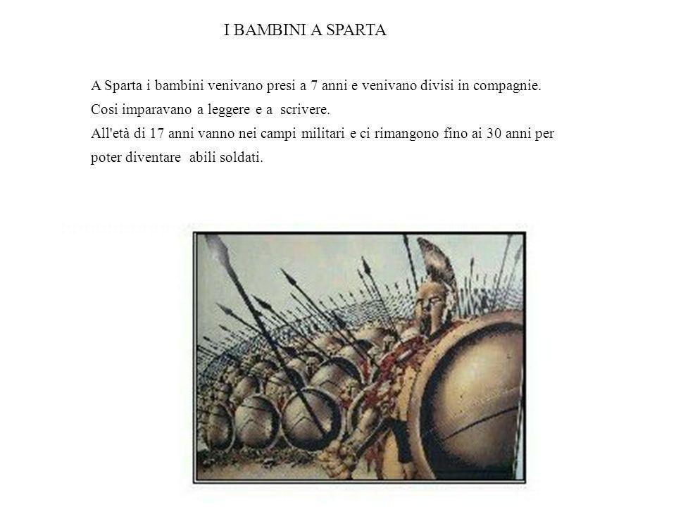 I BAMBINI A SPARTA A Sparta i bambini venivano presi a 7 anni e venivano divisi in compagnie. Cosi imparavano a leggere e a scrivere.