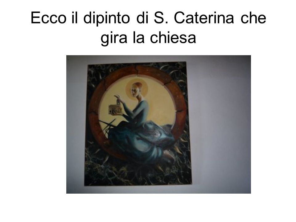 Ecco il dipinto di S. Caterina che gira la chiesa