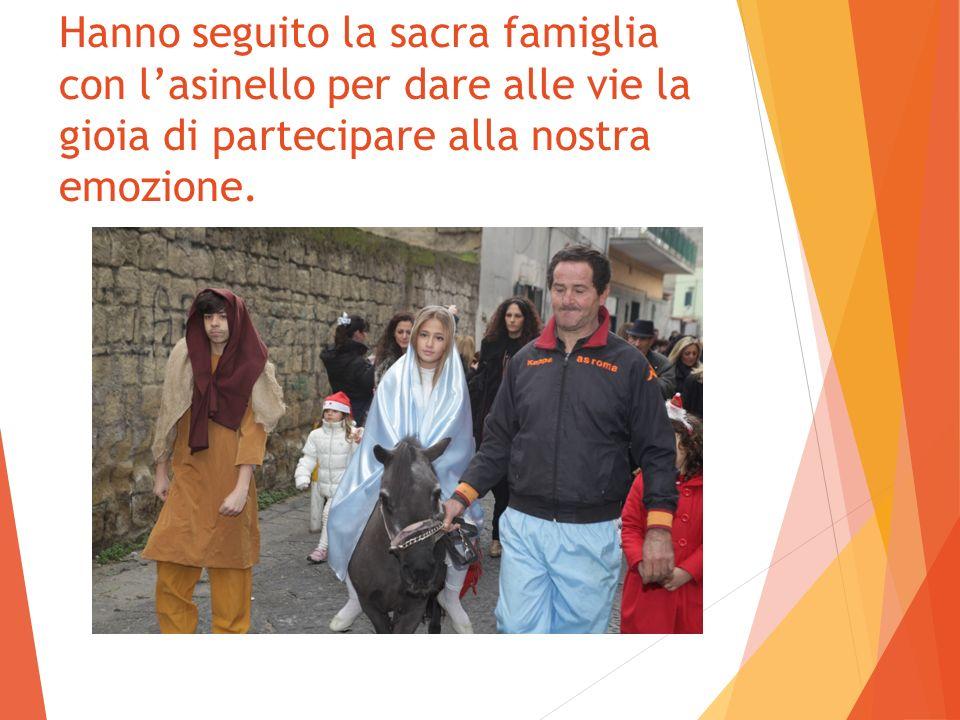 Hanno seguito la sacra famiglia con l'asinello per dare alle vie la gioia di partecipare alla nostra emozione.