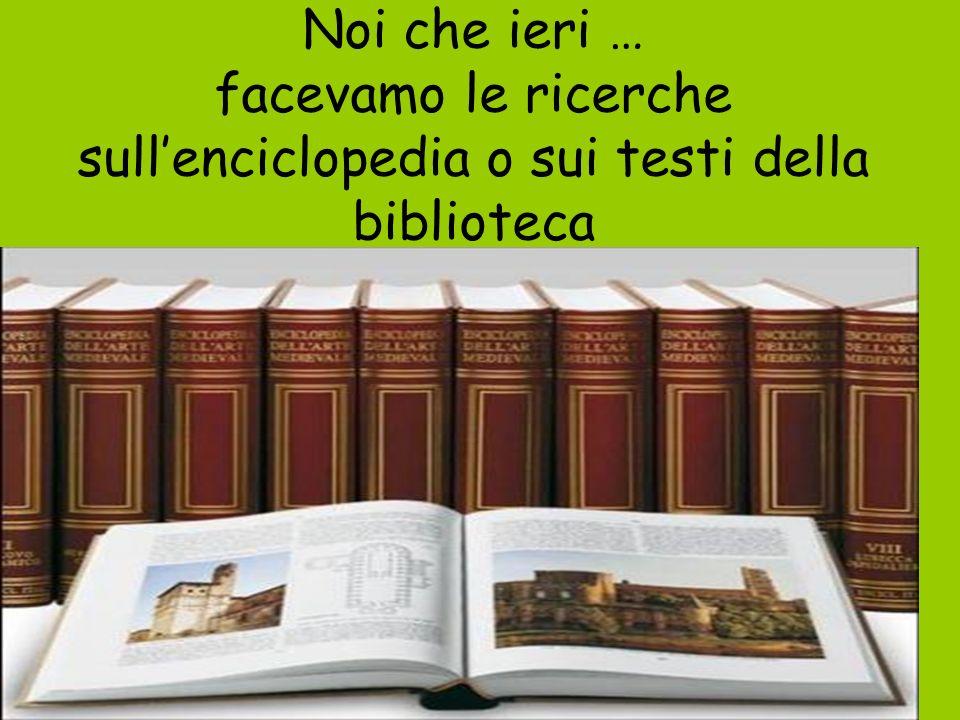 Noi che ieri … facevamo le ricerche sull'enciclopedia o sui testi della biblioteca