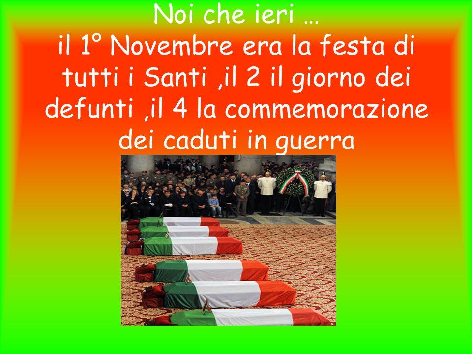 Noi che ieri … il 1° Novembre era la festa di tutti i Santi ,il 2 il giorno dei defunti ,il 4 la commemorazione dei caduti in guerra