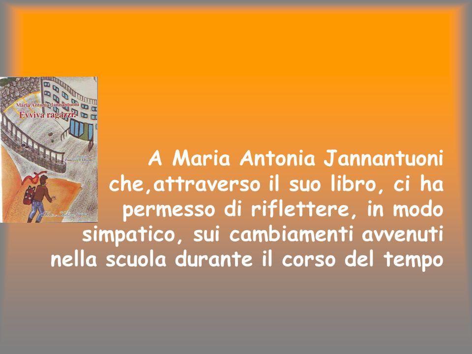 A Maria Antonia Jannantuoni che,attraverso il suo libro, ci ha permesso di riflettere, in modo simpatico, sui cambiamenti avvenuti nella scuola durante il corso del tempo