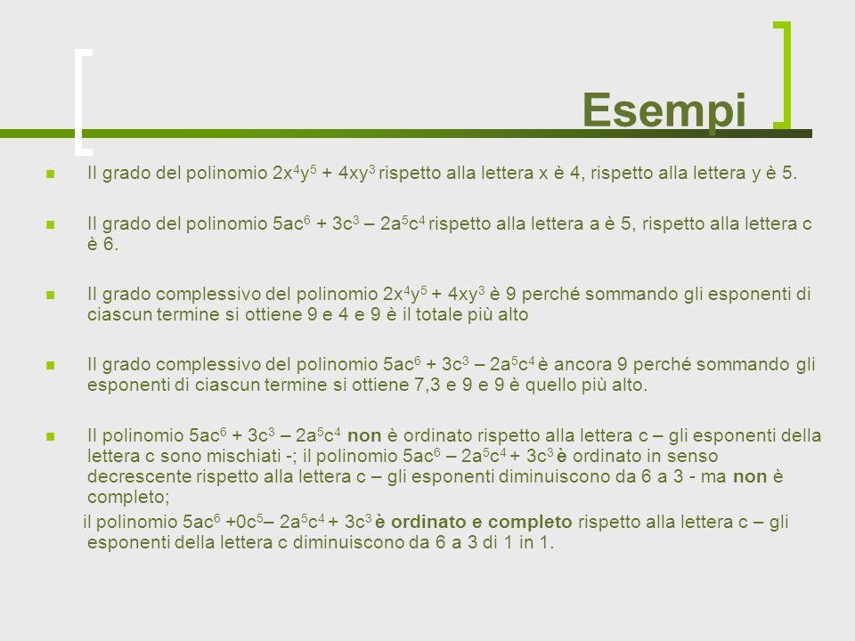 Esempi Il grado del polinomio 2x4y5 + 4xy3 rispetto alla lettera x è 4, rispetto alla lettera y è 5.