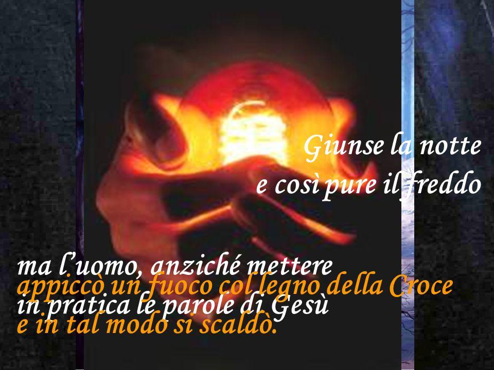 Giunse la notte e così pure il freddo. ma l'uomo, anziché mettere. in pratica le parole di Gesù. appiccò un fuoco col legno della Croce.