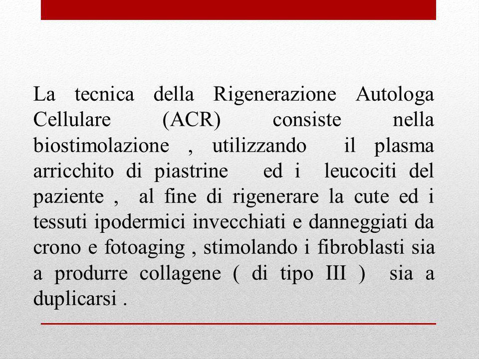 La tecnica della Rigenerazione Autologa Cellulare (ACR) consiste nella biostimolazione , utilizzando il plasma arricchito di piastrine ed i leucociti del paziente , al fine di rigenerare la cute ed i tessuti ipodermici invecchiati e danneggiati da crono e fotoaging , stimolando i fibroblasti sia a produrre collagene ( di tipo III ) sia a duplicarsi .