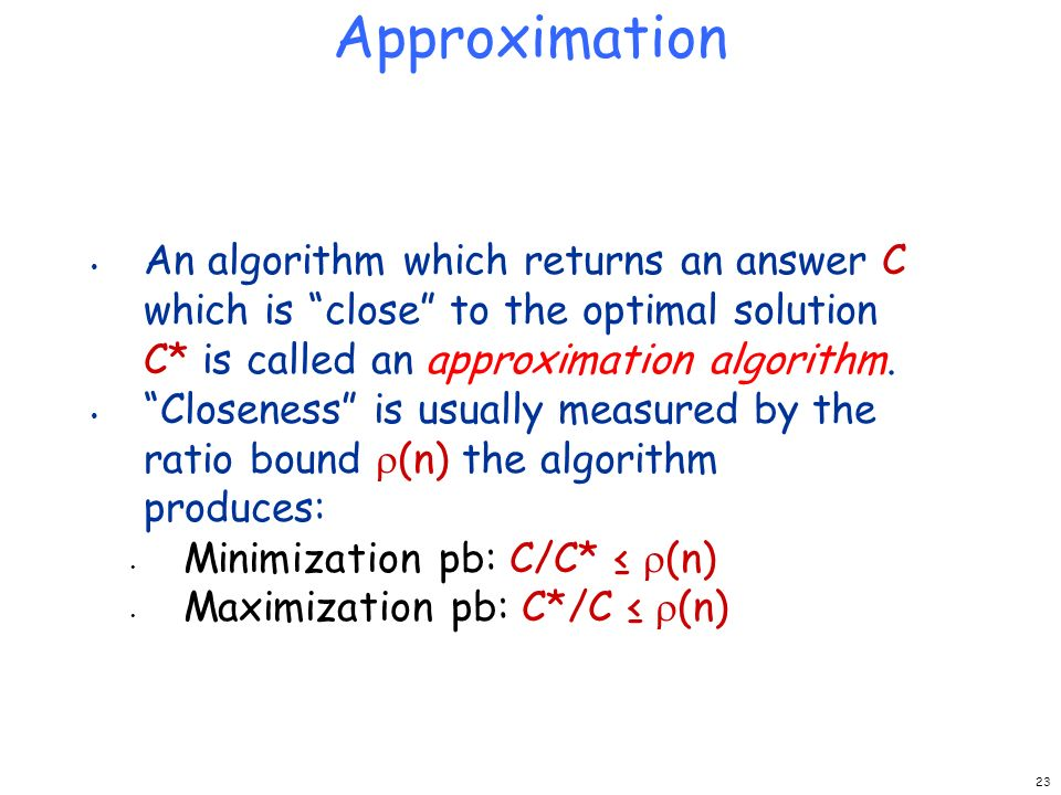 Approximation An algorithm which returns an answer C which is close to the optimal solution C* is called an approximation algorithm.