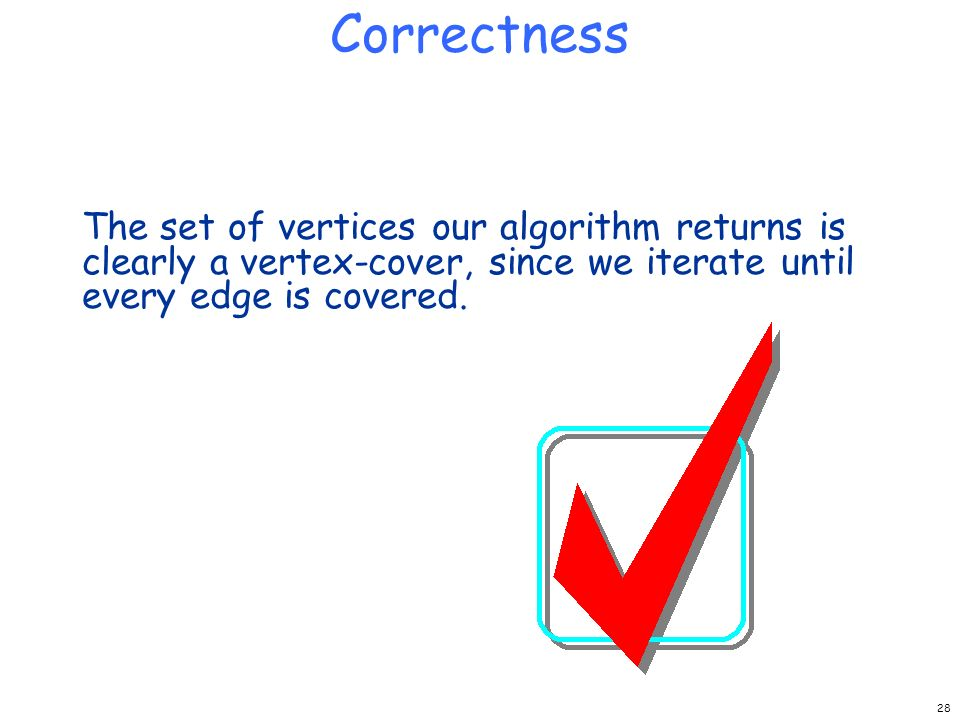 Correctness The set of vertices our algorithm returns is clearly a vertex-cover, since we iterate until every edge is covered.