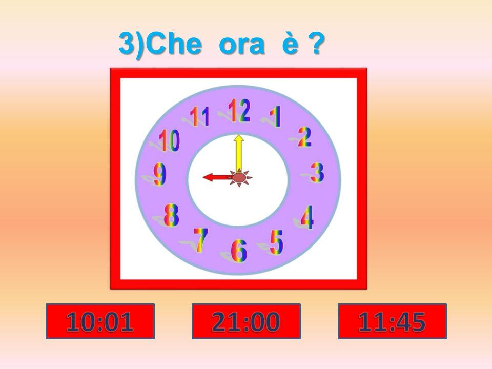 3)Che ora è 10:01 21:00 11:45