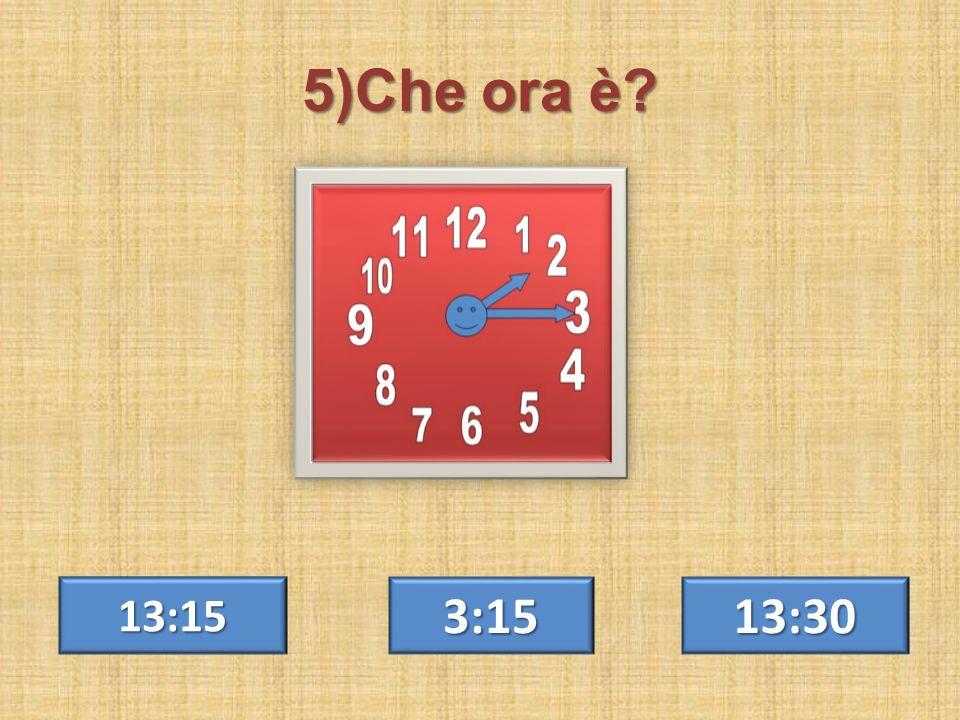 5)Che ora è 13:15 3:15 13:30