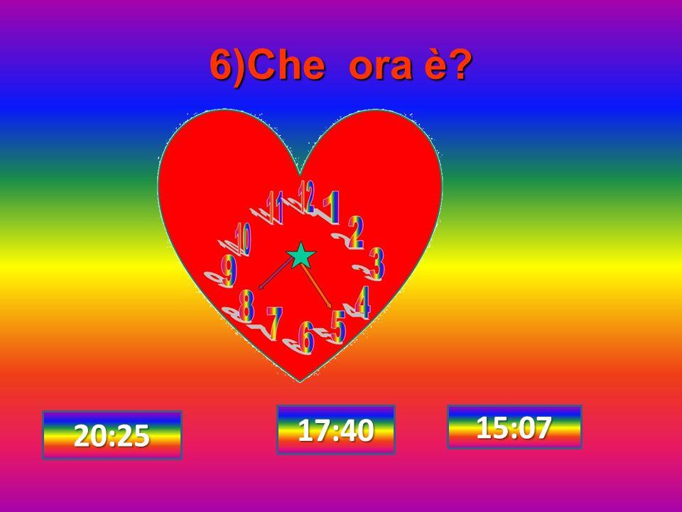 6)Che ora è 17:40 15:07 20:25