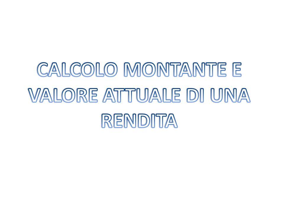 CALCOLO MONTANTE E VALORE ATTUALE DI UNA RENDITA