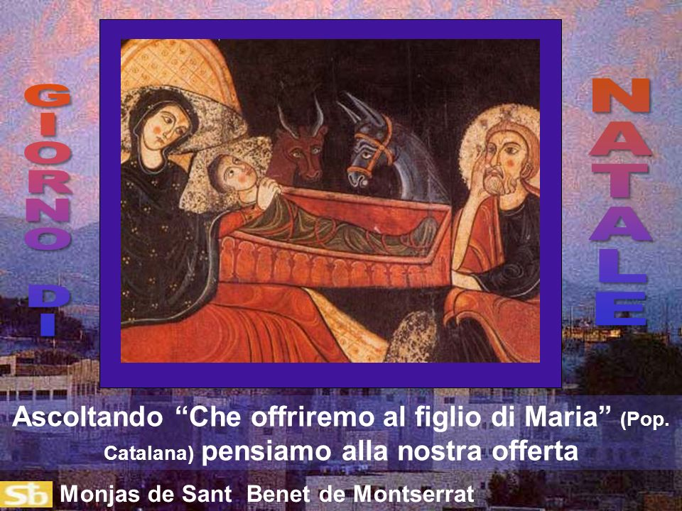 N A. T A L E. G. I. O. R. N. D. Ascoltando Che offriremo al figlio di Maria (Pop. Catalana) pensiamo alla nostra offerta.