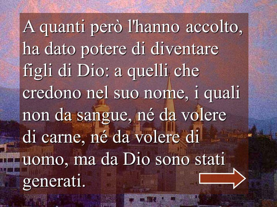 A quanti però l hanno accolto, ha dato potere di diventare figli di Dio: a quelli che credono nel suo nome, i quali non da sangue, né da volere di carne, né da volere di uomo, ma da Dio sono stati generati.