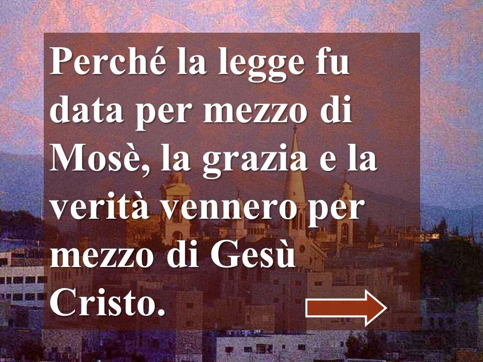 Perché la legge fu data per mezzo di Mosè, la grazia e la verità vennero per mezzo di Gesù Cristo.