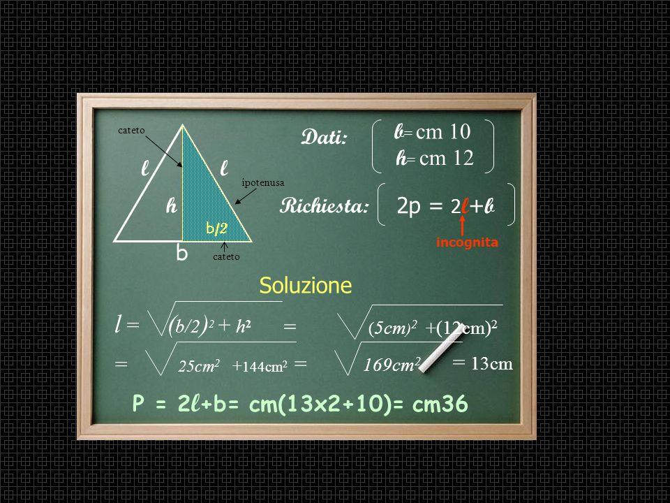 l = (b/2)2 + h2 b= cm 10 Dati: h= cm 12 l l h Richiesta: 2p = 2l+b b