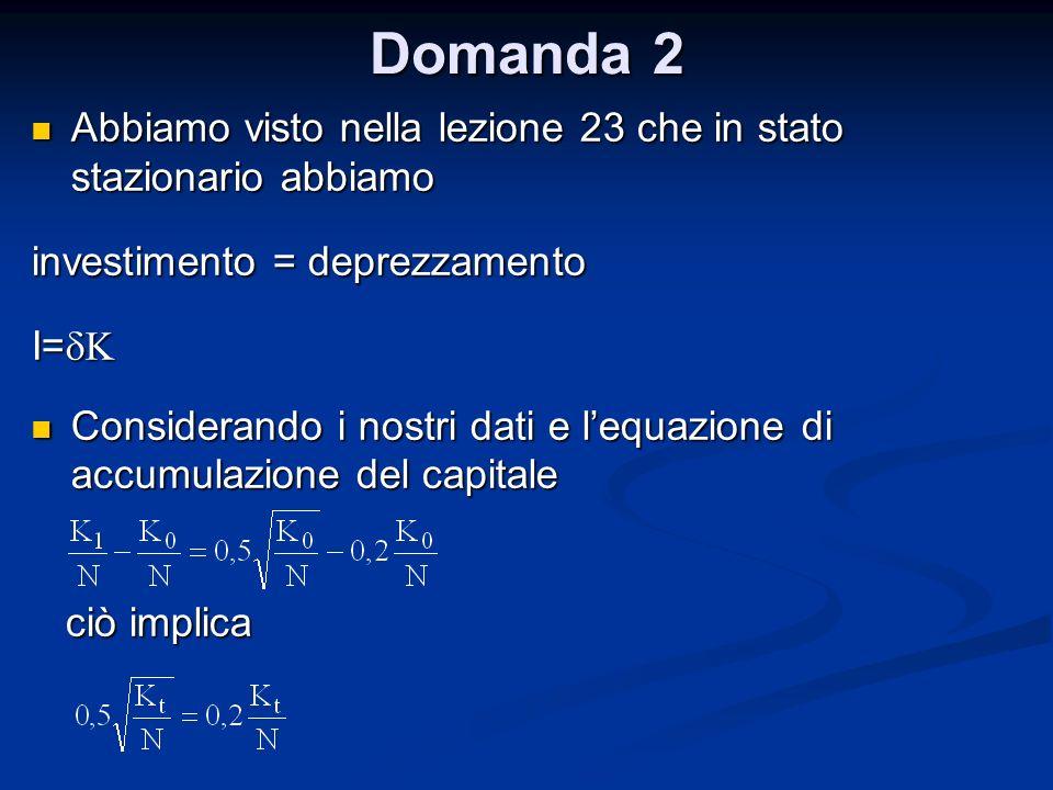 Domanda 2 Abbiamo visto nella lezione 23 che in stato stazionario abbiamo. investimento = deprezzamento.