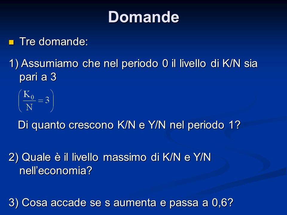 Domande Tre domande: 1) Assumiamo che nel periodo 0 il livello di K/N sia pari a 3. Di quanto crescono K/N e Y/N nel periodo 1