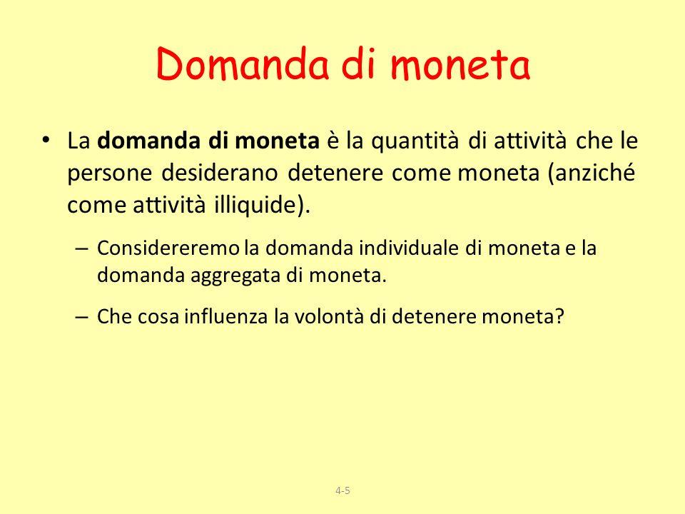 Domanda di moneta La domanda di moneta è la quantità di attività che le persone desiderano detenere come moneta (anziché come attività illiquide).