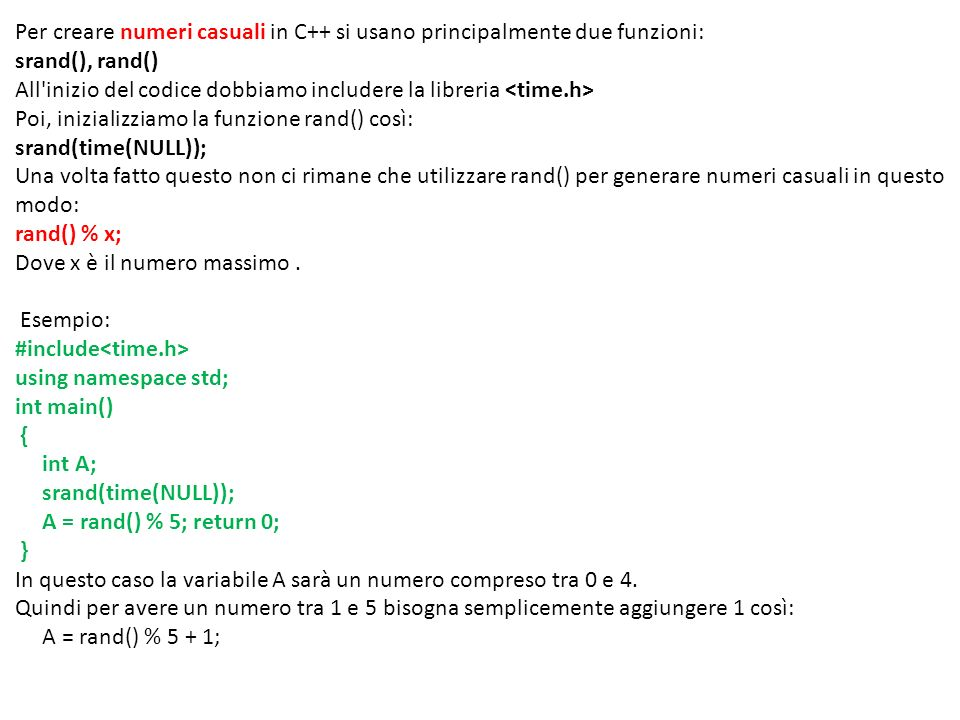 Per creare numeri casuali in C++ si usano principalmente due funzioni: srand(), rand() All inizio del codice dobbiamo includere la libreria <time.h> Poi, inizializziamo la funzione rand() così: srand(time(NULL)); Una volta fatto questo non ci rimane che utilizzare rand() per generare numeri casuali in questo modo: rand() % x; Dove x è il numero massimo .